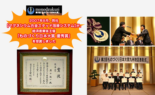 Our 【 magnesium alloy stud welding system 】 received the Ministry of  Economy, Trade and Industry sponsoring 'One-making Japanese grand prize excellent prize' in August, 2007.